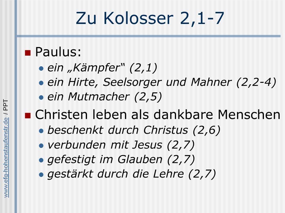 www.efg-hohenstaufenstr.dewww.efg-hohenstaufenstr.de / PPT Zu Kolosser 2,1-7 Paulus: ein Kämpfer (2,1) ein Hirte, Seelsorger und Mahner (2,2-4) ein Mutmacher (2,5) Christen leben als dankbare Menschen beschenkt durch Christus (2,6) verbunden mit Jesus (2,7) gefestigt im Glauben (2,7) gestärkt durch die Lehre (2,7)
