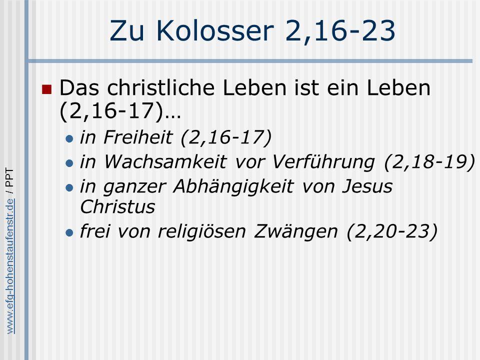 www.efg-hohenstaufenstr.dewww.efg-hohenstaufenstr.de / PPT Zu Kolosser 2,16-23 Das christliche Leben ist ein Leben (2,16-17)… in Freiheit (2,16-17) in Wachsamkeit vor Verführung (2,18-19) in ganzer Abhängigkeit von Jesus Christus frei von religiösen Zwängen (2,20-23)