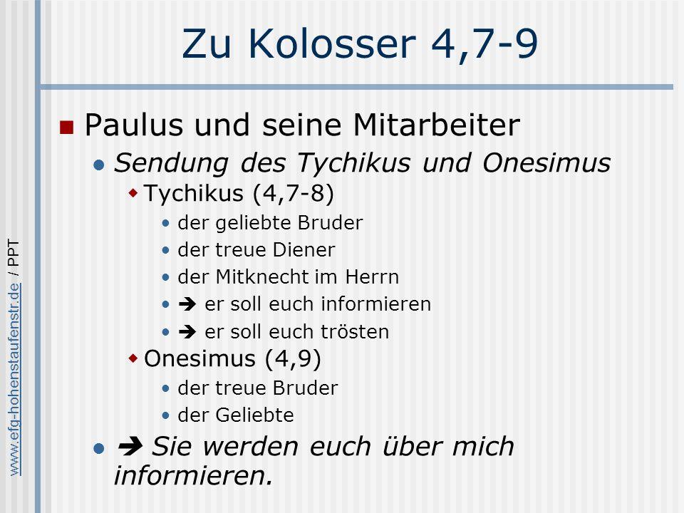 www.efg-hohenstaufenstr.dewww.efg-hohenstaufenstr.de / PPT Zu Kolosser 4,7-9 Paulus und seine Mitarbeiter Sendung des Tychikus und Onesimus Tychikus (4,7-8) der geliebte Bruder der treue Diener der Mitknecht im Herrn er soll euch informieren er soll euch trösten Onesimus (4,9) der treue Bruder der Geliebte Sie werden euch über mich informieren.