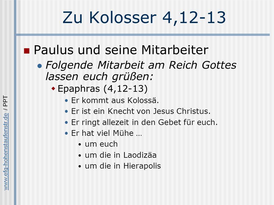 www.efg-hohenstaufenstr.dewww.efg-hohenstaufenstr.de / PPT Zu Kolosser 4,12-13 Paulus und seine Mitarbeiter Folgende Mitarbeit am Reich Gottes lassen euch grüßen: Epaphras (4,12-13) Er kommt aus Kolossä.