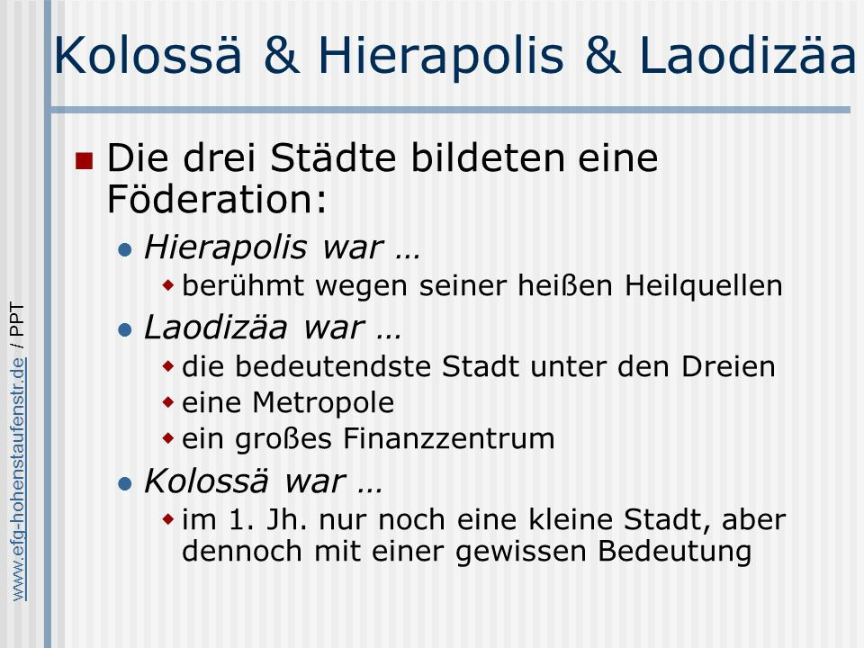 www.efg-hohenstaufenstr.dewww.efg-hohenstaufenstr.de / PPT Kolossä & Hierapolis & Laodizäa Die drei Städte bildeten eine Föderation: Hierapolis war … berühmt wegen seiner heißen Heilquellen Laodizäa war … die bedeutendste Stadt unter den Dreien eine Metropole ein großes Finanzzentrum Kolossä war … im 1.