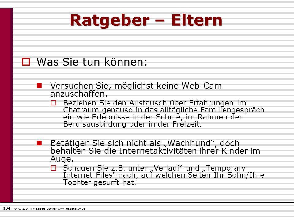 104    04.01.2014    © Barbara Günther, www.medienaktiv.de Ratgeber – Eltern Was Sie tun können: Versuchen Sie, möglichst keine Web-Cam anzuschaffen.