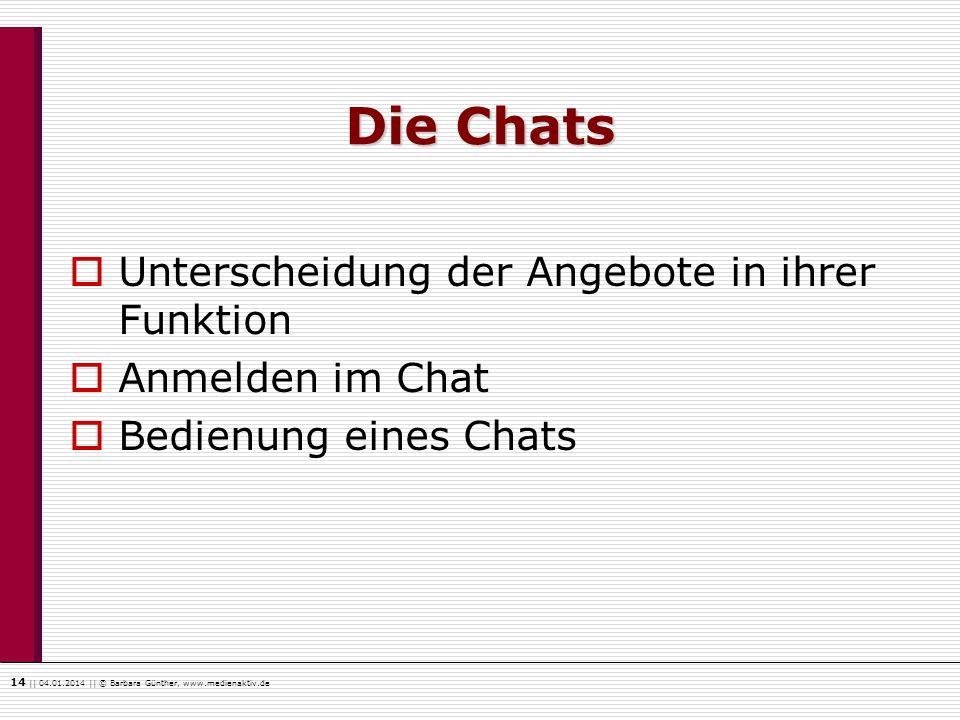 14    04.01.2014    © Barbara Günther, www.medienaktiv.de Die Chats Unterscheidung der Angebote in ihrer Funktion Anmelden im Chat Bedienung eines Cha