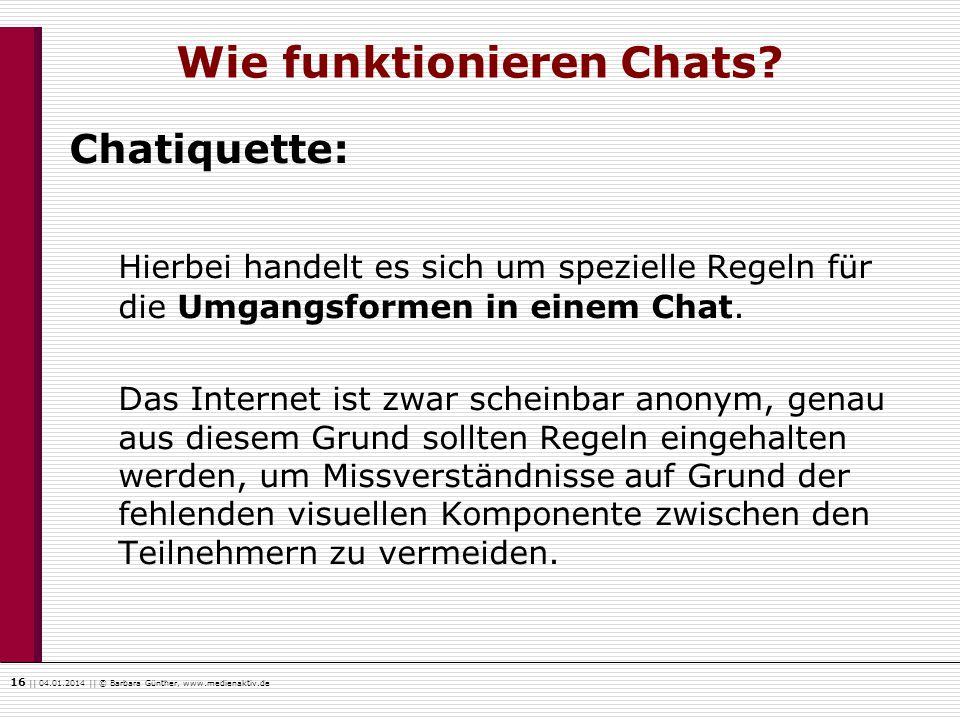 16    04.01.2014    © Barbara Günther, www.medienaktiv.de Wie funktionieren Chats? Chatiquette: Hierbei handelt es sich um spezielle Regeln für die Um