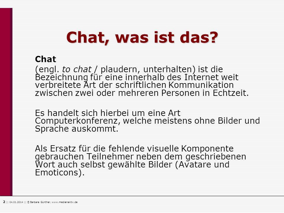 2    04.01.2014    © Barbara Günther, www.medienaktiv.de Chat, was ist das? Chat (engl. to chat / plaudern, unterhalten) ist die Bezeichnung für eine
