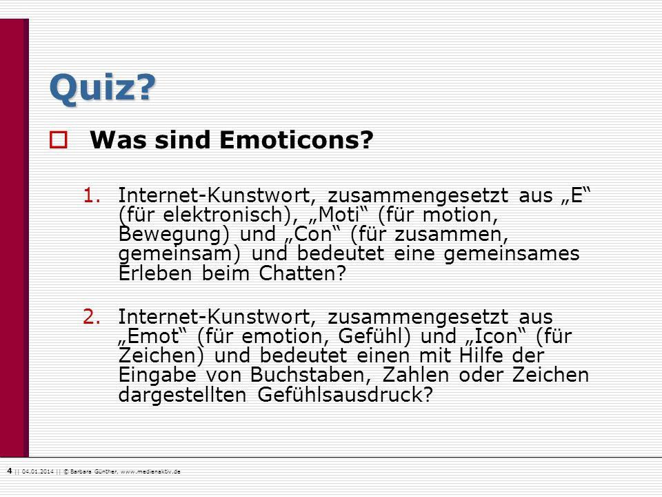 4    04.01.2014    © Barbara Günther, www.medienaktiv.de Quiz? Was sind Emoticons? 1.Internet-Kunstwort, zusammengesetzt aus E (für elektronisch), Mot
