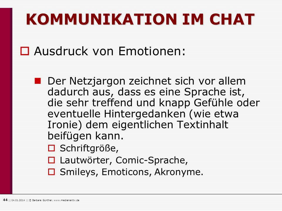 44    04.01.2014    © Barbara Günther, www.medienaktiv.de KOMMUNIKATION IM CHAT Ausdruck von Emotionen: Der Netzjargon zeichnet sich vor allem dadurch