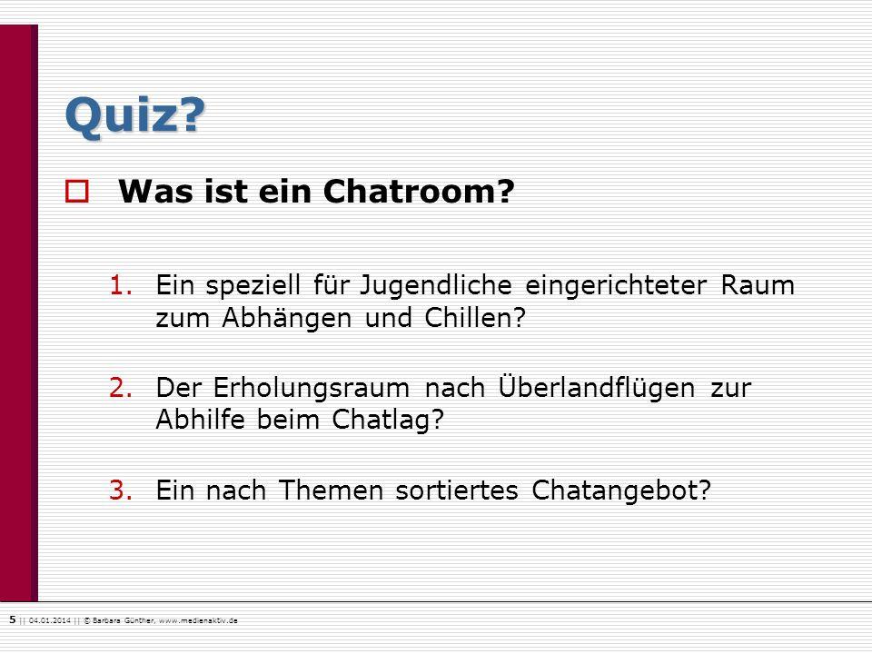 5    04.01.2014    © Barbara Günther, www.medienaktiv.de Quiz? Was ist ein Chatroom? 1.Ein speziell für Jugendliche eingerichteter Raum zum Abhängen u