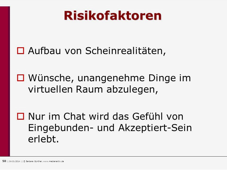 50    04.01.2014    © Barbara Günther, www.medienaktiv.de Risikofaktoren Aufbau von Scheinrealitäten, Wünsche, unangenehme Dinge im virtuellen Raum ab