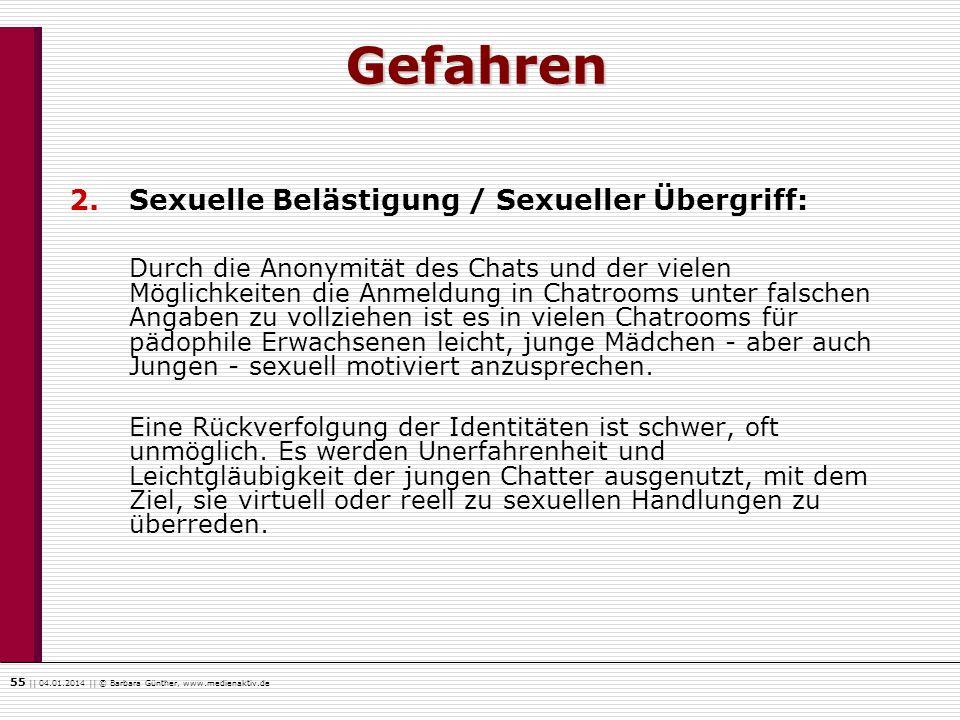 55    04.01.2014    © Barbara Günther, www.medienaktiv.de Gefahren 2.Sexuelle Belästigung / Sexueller Übergriff: Durch die Anonymität des Chats und de