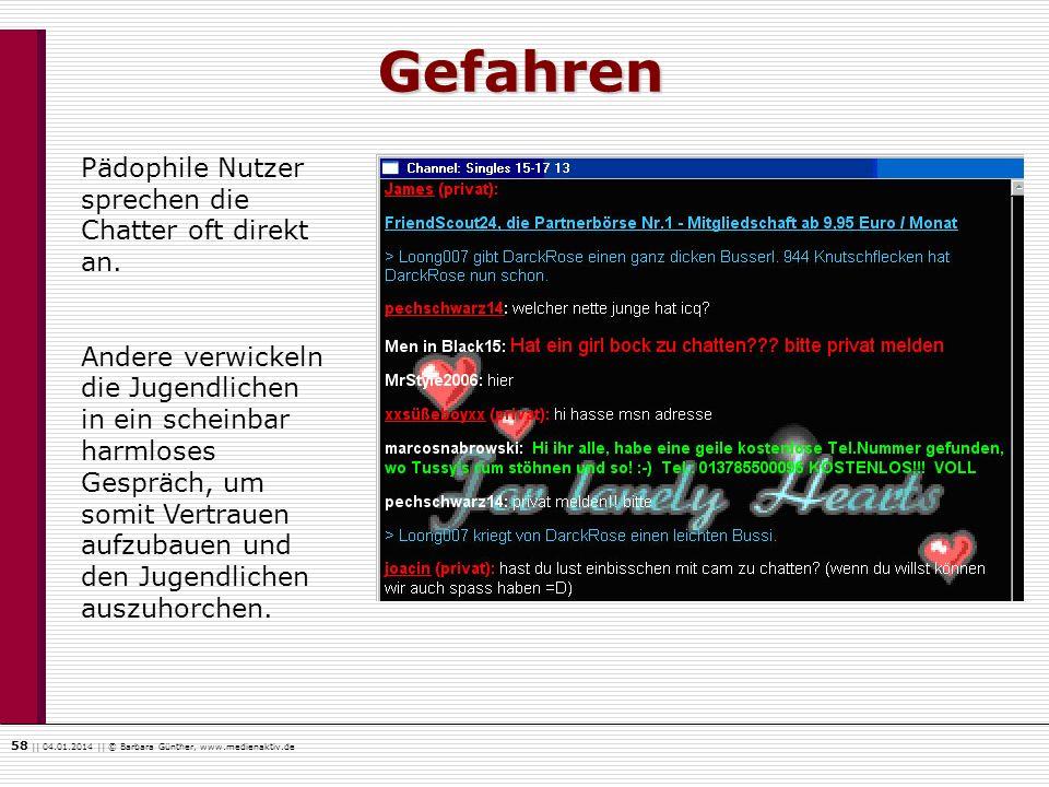 58    04.01.2014    © Barbara Günther, www.medienaktiv.de Gefahren Pädophile Nutzer sprechen die Chatter oft direkt an. Andere verwickeln die Jugendli