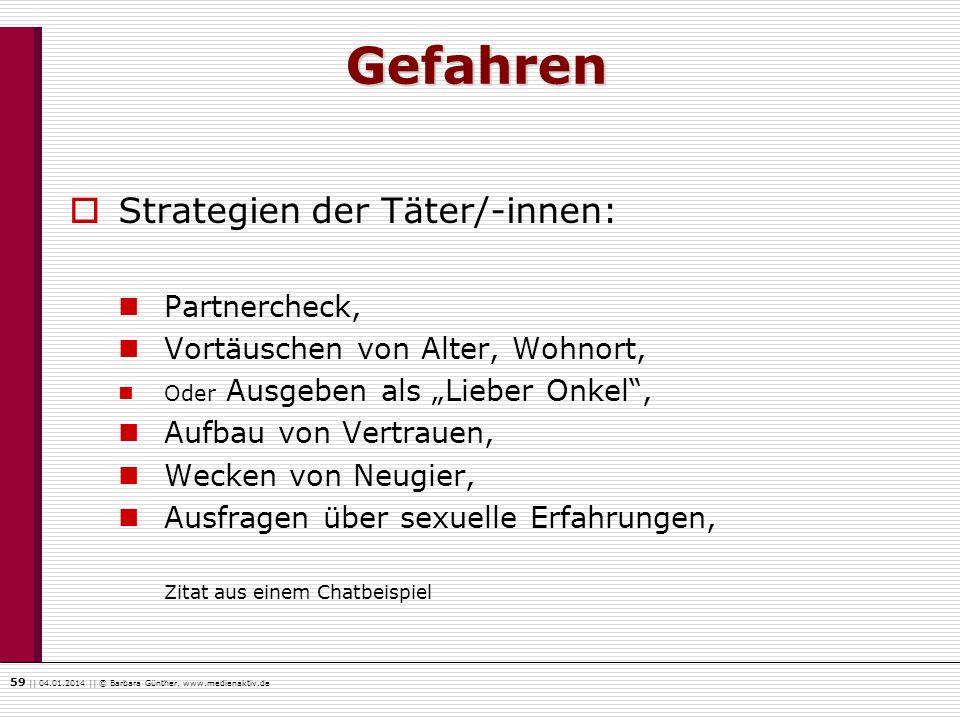 59    04.01.2014    © Barbara Günther, www.medienaktiv.de Gefahren Strategien der Täter/-innen: Partnercheck, Vortäuschen von Alter, Wohnort, Oder Aus