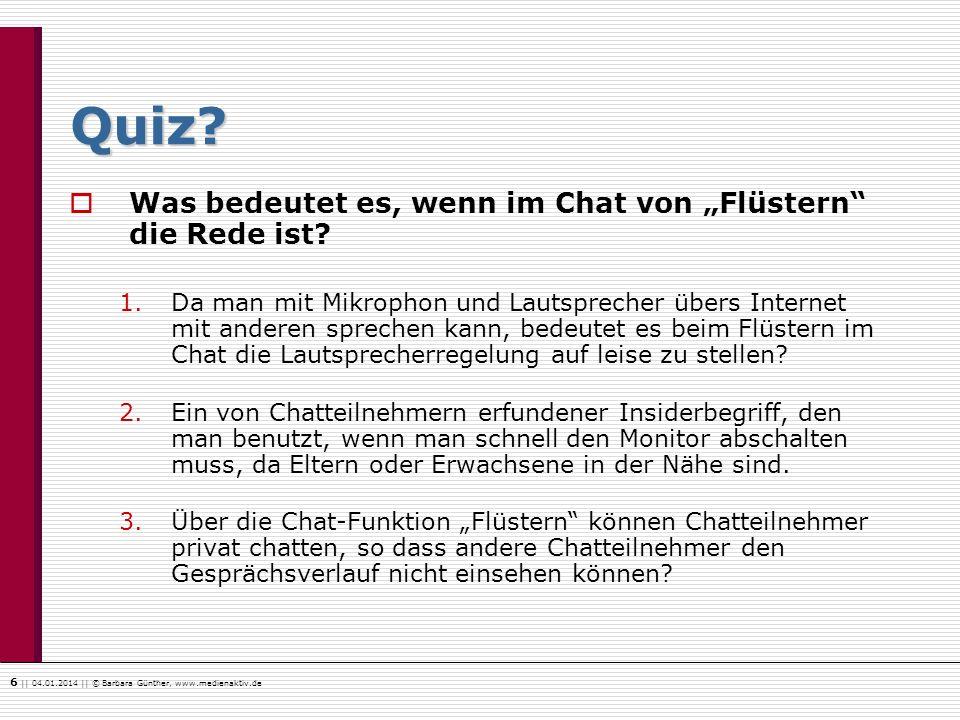 6    04.01.2014    © Barbara Günther, www.medienaktiv.de Quiz? Was bedeutet es, wenn im Chat von Flüstern die Rede ist? 1.Da man mit Mikrophon und Lau