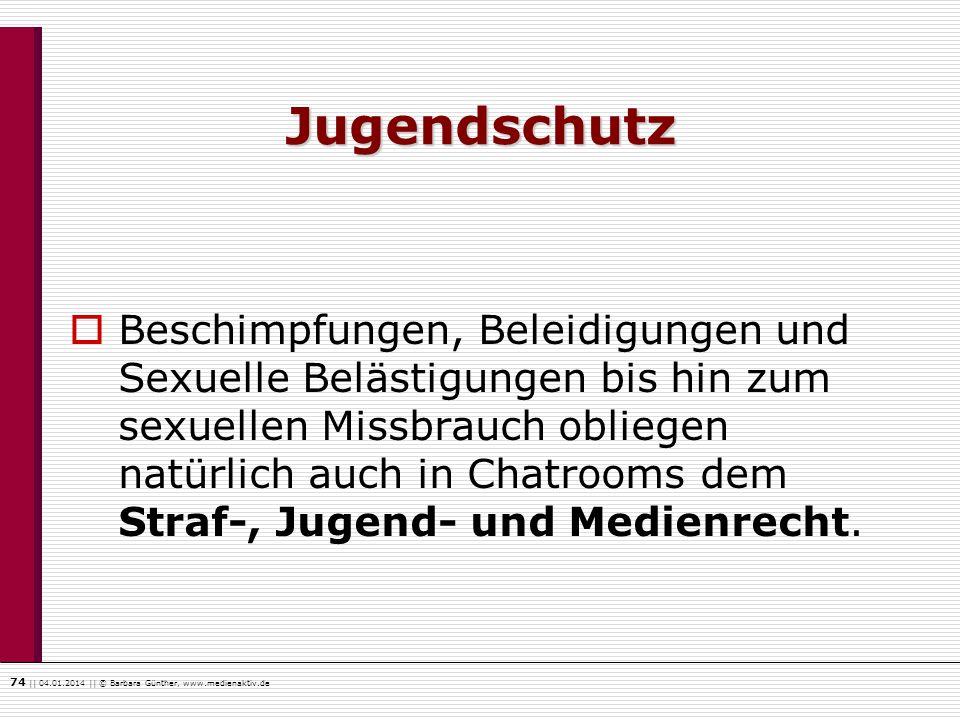 74    04.01.2014    © Barbara Günther, www.medienaktiv.de Jugendschutz Beschimpfungen, Beleidigungen und Sexuelle Belästigungen bis hin zum sexuellen