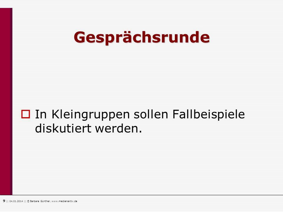 9    04.01.2014    © Barbara Günther, www.medienaktiv.de Gesprächsrunde In Kleingruppen sollen Fallbeispiele diskutiert werden.