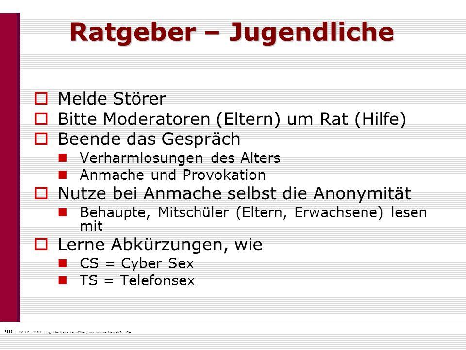 90    04.01.2014    © Barbara Günther, www.medienaktiv.de Ratgeber – Jugendliche Melde Störer Bitte Moderatoren (Eltern) um Rat (Hilfe) Beende das Ges