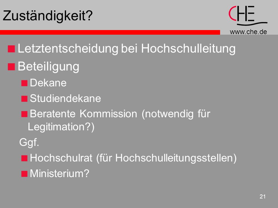 www.che.de 21 Zuständigkeit? Letztentscheidung bei Hochschulleitung Beteiligung Dekane Studiendekane Beratente Kommission (notwendig für Legitimation?