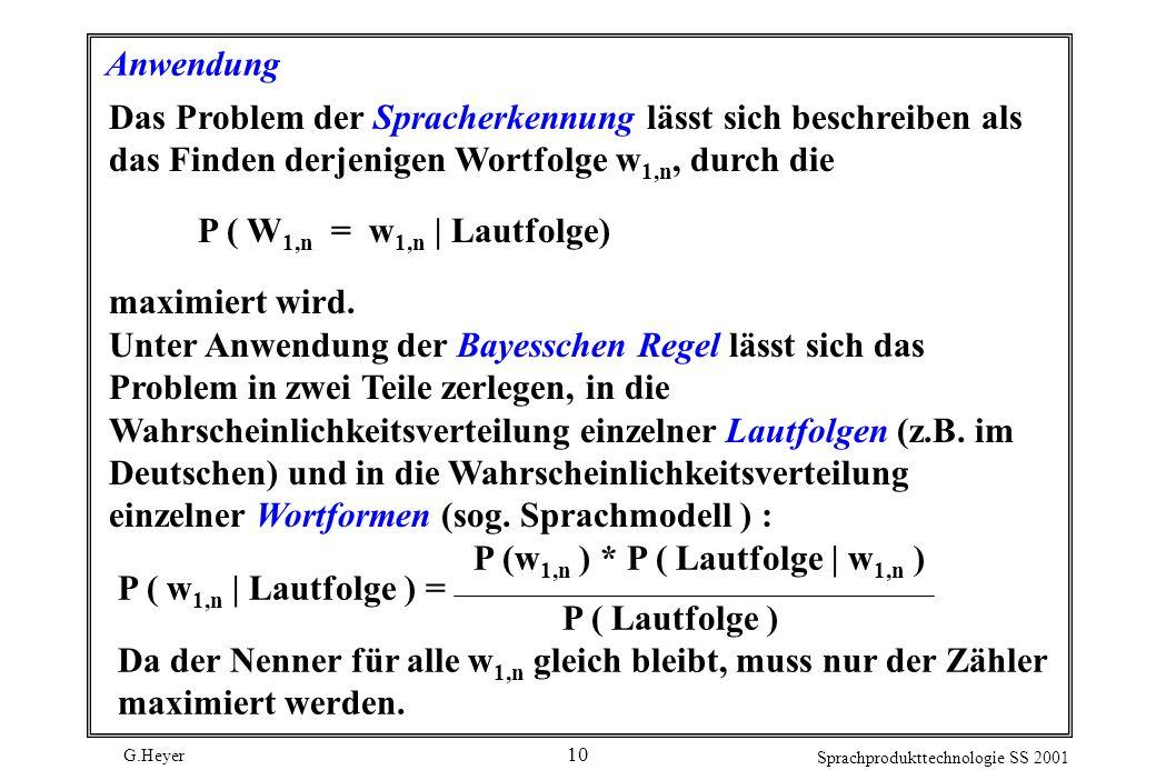 G.Heyer Sprachprodukttechnologie SS 2001 10 Anwendung Das Problem der Spracherkennung lässt sich beschreiben als das Finden derjenigen Wortfolge w 1,n, durch die P ( W 1,n = w 1,n | Lautfolge) maximiert wird.
