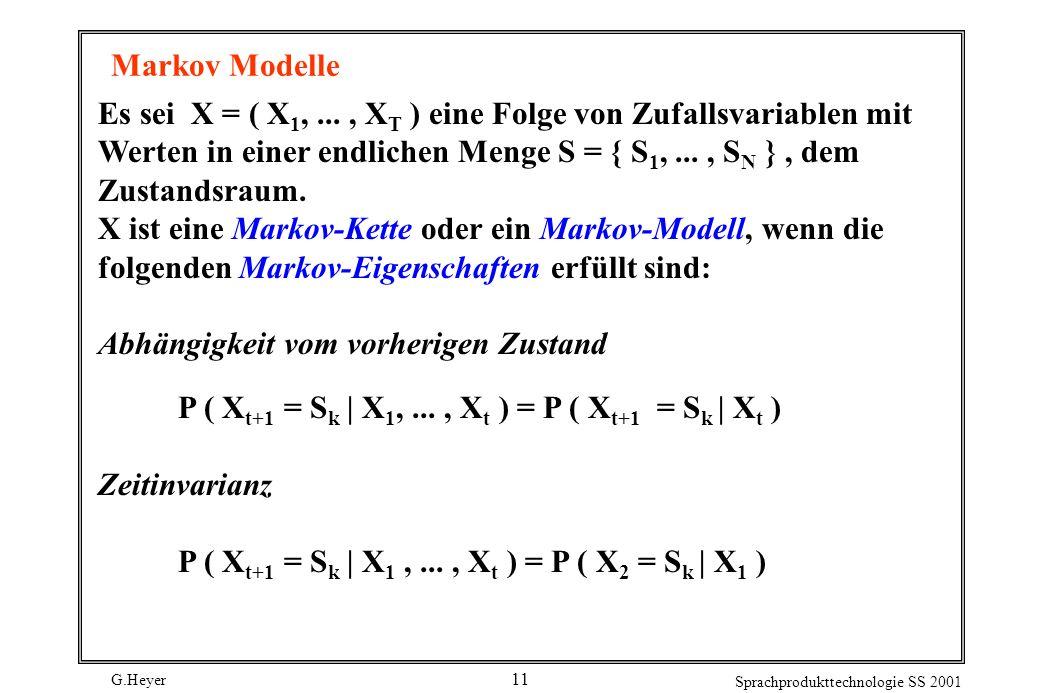 G.Heyer Sprachprodukttechnologie SS 2001 11 Markov Modelle Es sei X = ( X 1,..., X T ) eine Folge von Zufallsvariablen mit Werten in einer endlichen Menge S = { S 1,..., S N }, dem Zustandsraum.