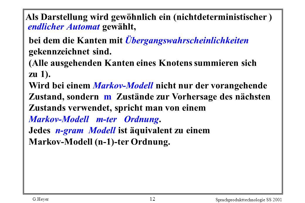 G.Heyer Sprachprodukttechnologie SS 2001 12 Als Darstellung wird gewöhnlich ein (nichtdeterministischer ) endlicher Automat gewählt, bei dem die Kanten mit Übergangswahrscheinlichkeiten gekennzeichnet sind.
