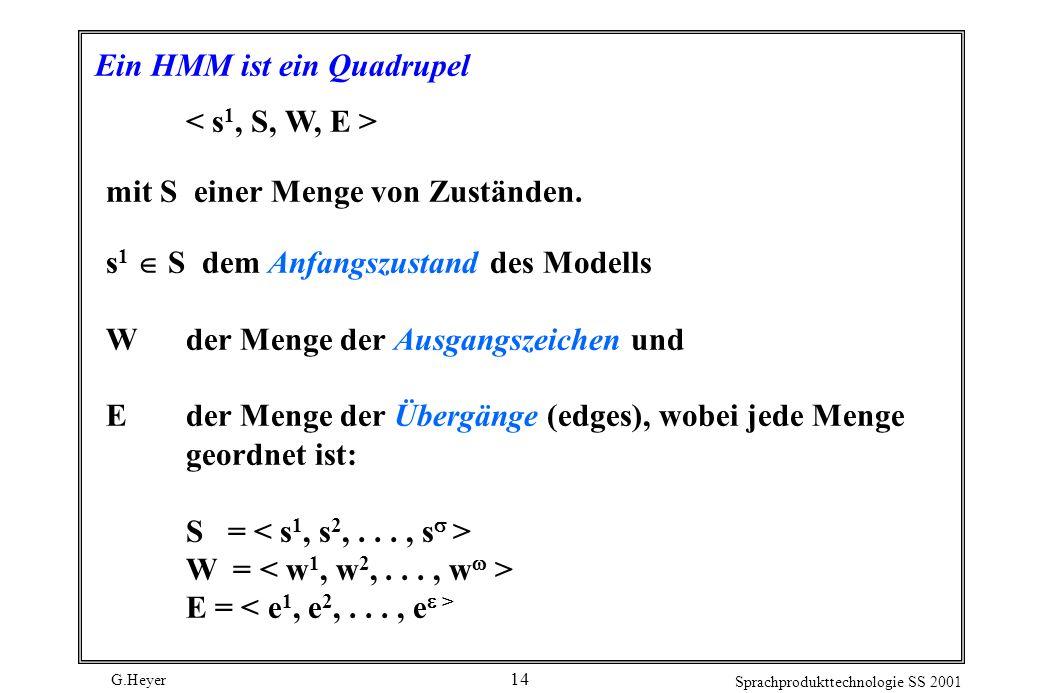 G.Heyer Sprachprodukttechnologie SS 2001 14 Ein HMM ist ein Quadrupel mit S einer Menge von Zuständen.