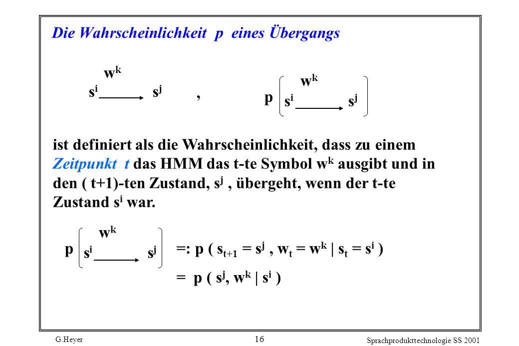 G.Heyer Sprachprodukttechnologie SS 2001 16 Die Wahrscheinlichkeit p eines Übergangs wkwk s i s j wkwk p ist definiert als die Wahrscheinlichkeit, dass zu einem Zeitpunkt t das HMM das t-te Symbol w k ausgibt und in den ( t+1)-ten Zustand, s j, übergeht, wenn der t-te Zustand s i war., wkwk s i s j p =: p ( s t+1 = s j, w t = w k | s t = s i ) = p ( s j, w k | s i )