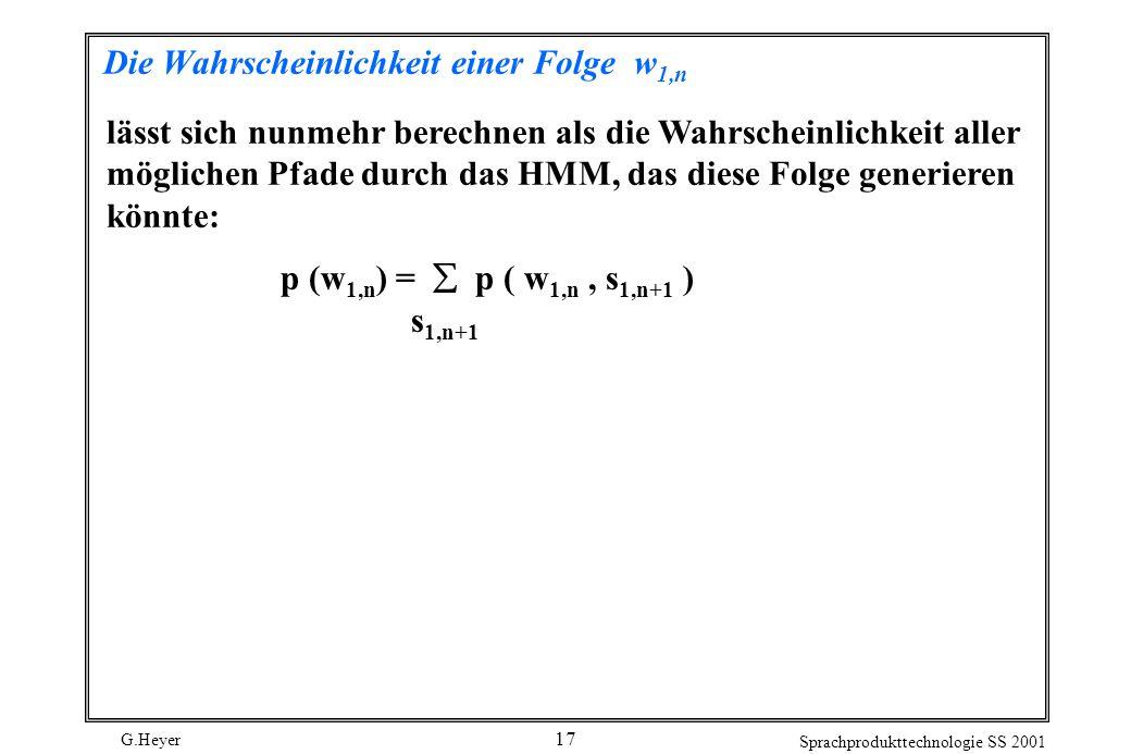 G.Heyer Sprachprodukttechnologie SS 2001 17 Die Wahrscheinlichkeit einer Folge w 1,n lässt sich nunmehr berechnen als die Wahrscheinlichkeit aller möglichen Pfade durch das HMM, das diese Folge generieren könnte: p (w 1,n ) = p ( w 1,n, s 1,n+1 ) s 1,n+1