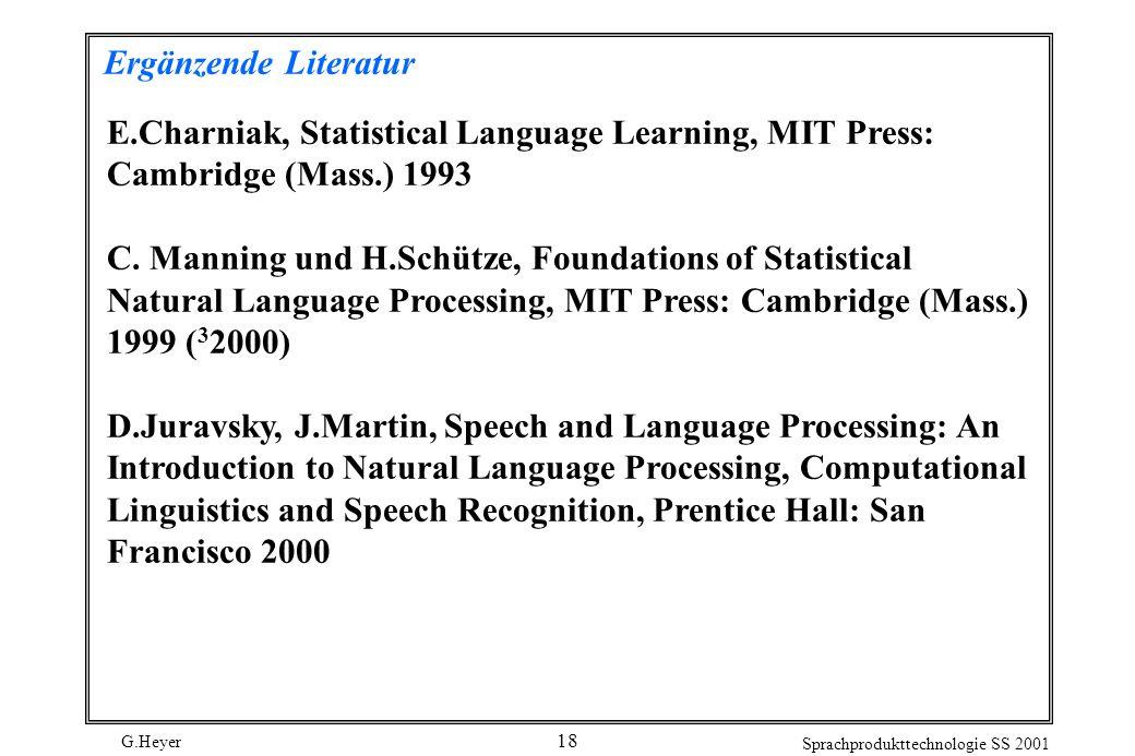 G.Heyer Sprachprodukttechnologie SS 2001 18 Ergänzende Literatur E.Charniak, Statistical Language Learning, MIT Press: Cambridge (Mass.) 1993 C.