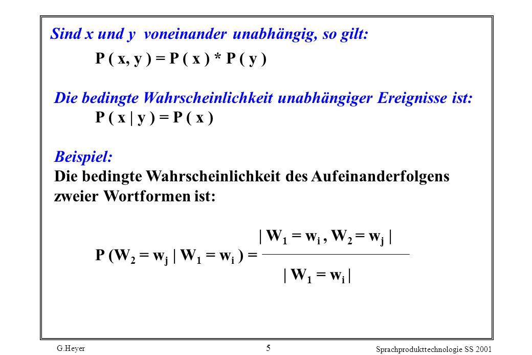 G.Heyer Sprachprodukttechnologie SS 2001 5 Sind x und y voneinander unabhängig, so gilt: P ( x, y ) = P ( x ) * P ( y ) Die bedingte Wahrscheinlichkeit unabhängiger Ereignisse ist: P ( x | y ) = P ( x ) Beispiel: Die bedingte Wahrscheinlichkeit des Aufeinanderfolgens zweier Wortformen ist: | W 1 = w i, W 2 = w j | P (W 2 = w j | W 1 = w i ) = | W 1 = w i |