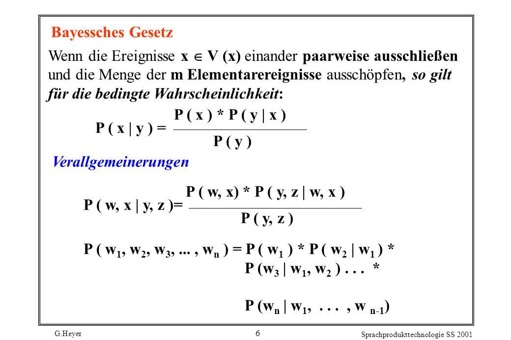 G.Heyer Sprachprodukttechnologie SS 2001 6 Bayessches Gesetz Wenn die Ereignisse x V (x) einander paarweise ausschließen und die Menge der m Elementarereignisse ausschöpfen, so gilt für die bedingte Wahrscheinlichkeit: P ( x ) * P ( y | x ) P ( x | y ) = P ( y ) Verallgemeinerungen P ( w, x) * P ( y, z | w, x ) P ( w, x | y, z )= P ( y, z ) P ( w 1, w 2, w 3,..., w n ) = P ( w 1 ) * P ( w 2 | w 1 ) * P (w 3 | w 1, w 2 )...