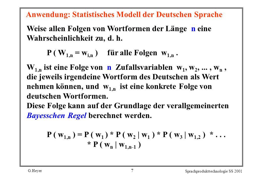 G.Heyer Sprachprodukttechnologie SS 2001 7 Anwendung: Statistisches Modell der Deutschen Sprache Weise allen Folgen von Wortformen der Länge n eine Wahrscheinlichkeit zu, d.