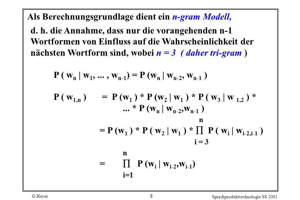 G.Heyer Sprachprodukttechnologie SS 2001 8 Als Berechnungsgrundlage dient ein n-gram Modell, d.