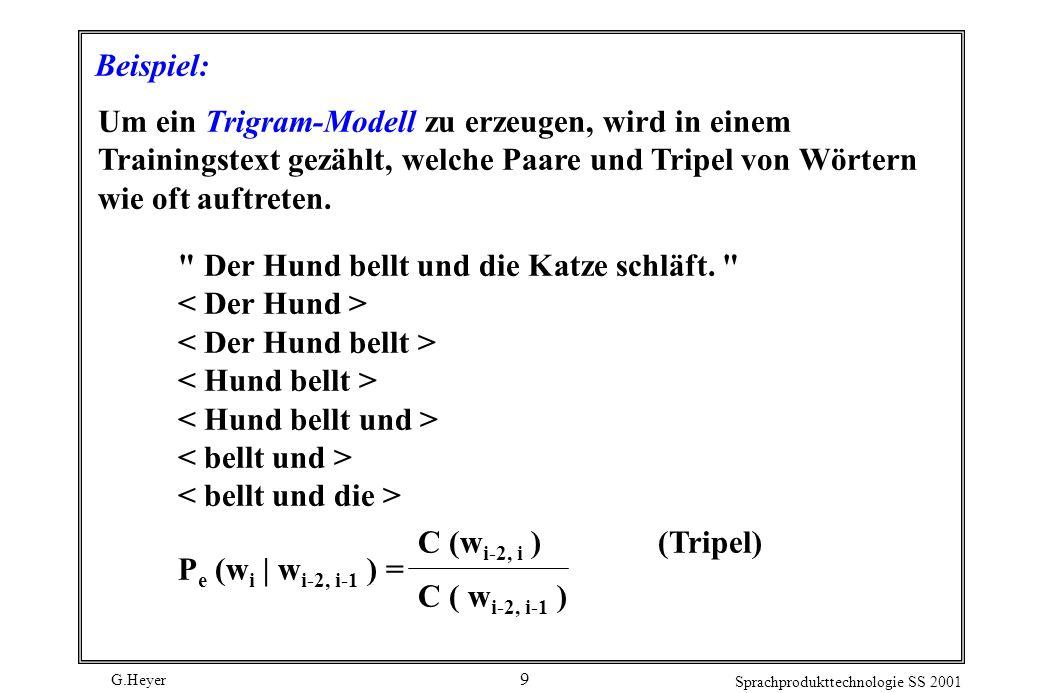 G.Heyer Sprachprodukttechnologie SS 2001 9 Beispiel: Um ein Trigram-Modell zu erzeugen, wird in einem Trainingstext gezählt, welche Paare und Tripel von Wörtern wie oft auftreten.