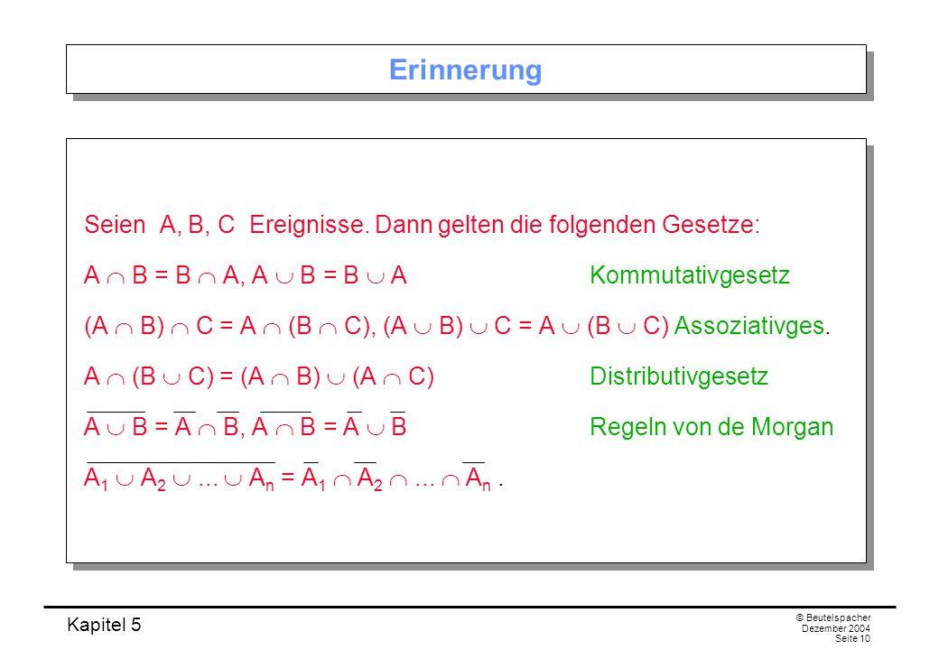 Kapitel 5 © Beutelspacher Dezember 2004 Seite 10 Erinnerung Seien A, B, C Ereignisse. Dann gelten die folgenden Gesetze: A B = B A, A B = B AKommutati