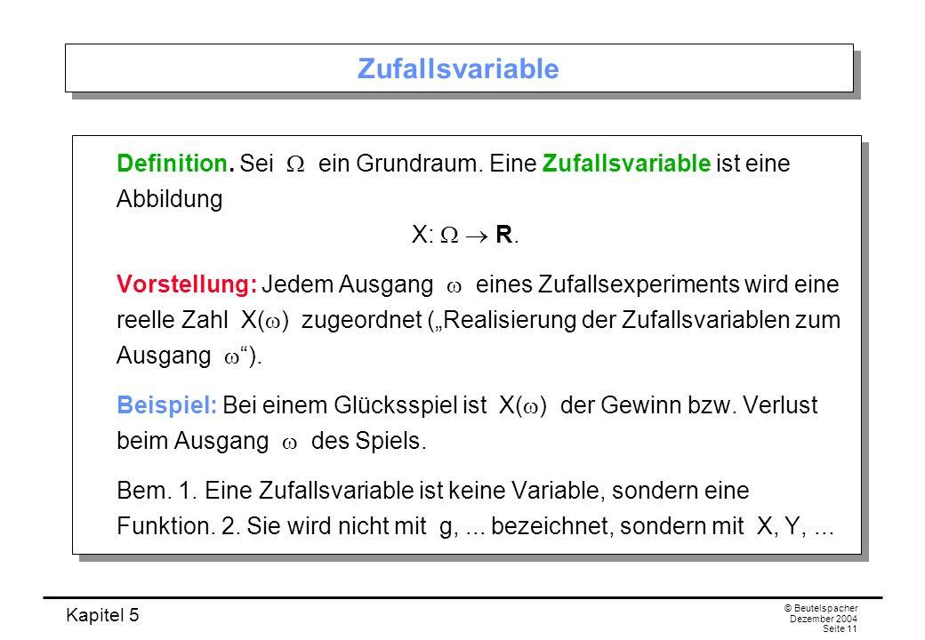 Kapitel 5 © Beutelspacher Dezember 2004 Seite 11 Zufallsvariable Definition. Sei ein Grundraum. Eine Zufallsvariable ist eine Abbildung X: R. Vorstell