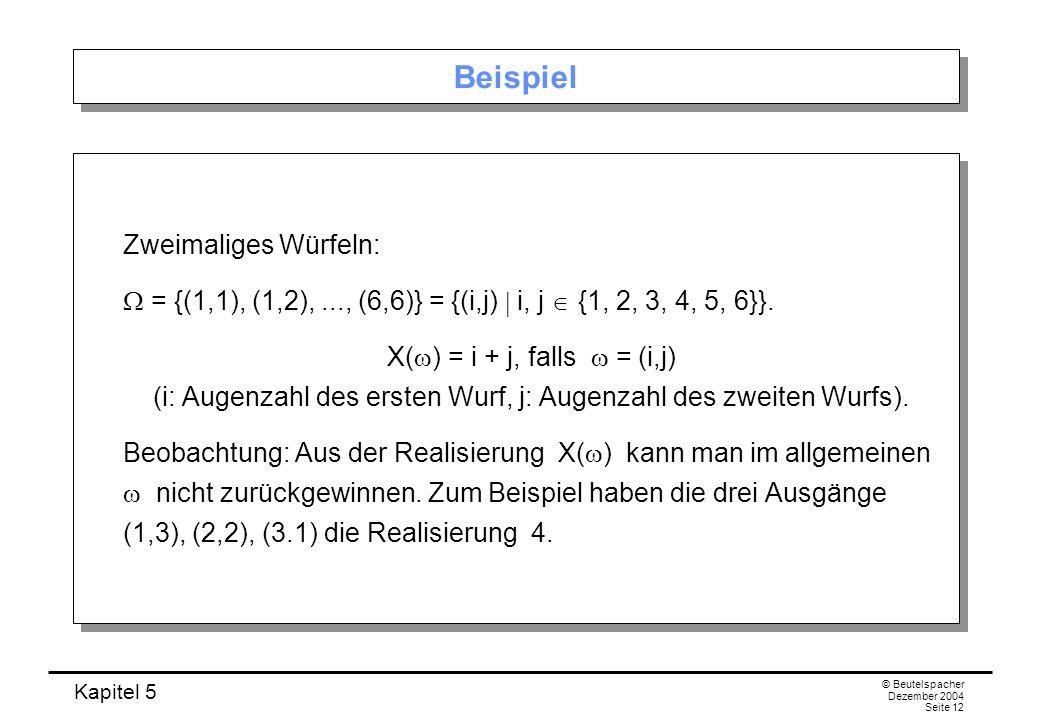 Kapitel 5 © Beutelspacher Dezember 2004 Seite 12 Beispiel Zweimaliges Würfeln: = {(1,1), (1,2),..., (6,6)} = {(i,j) i, j {1, 2, 3, 4, 5, 6}}. X( ) = i