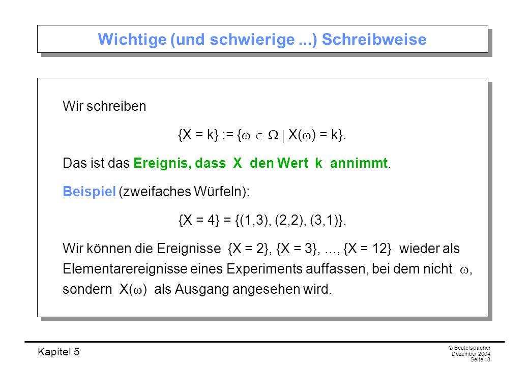 Kapitel 5 © Beutelspacher Dezember 2004 Seite 13 Wichtige (und schwierige...) Schreibweise Wir schreiben {X = k} := { X( ) = k}. Das ist das Ereignis,