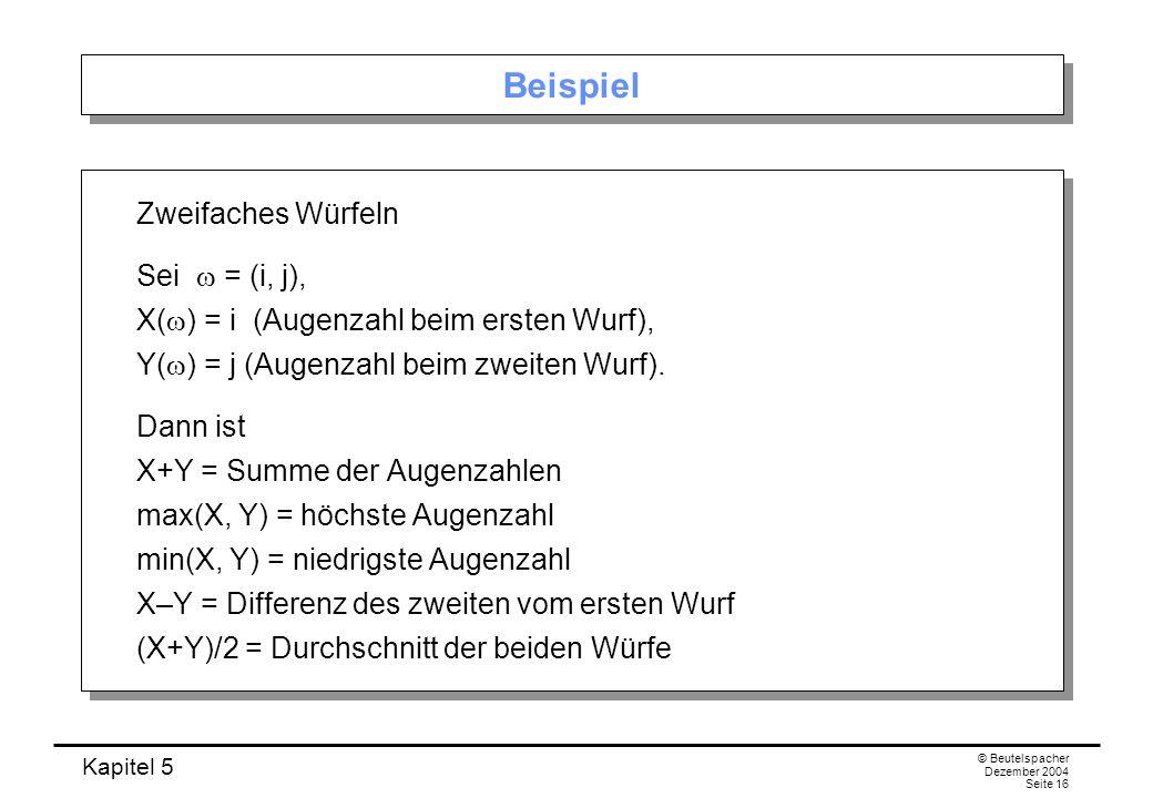Kapitel 5 © Beutelspacher Dezember 2004 Seite 16 Beispiel Zweifaches Würfeln Sei = (i, j), X( ) = i (Augenzahl beim ersten Wurf), Y( ) = j (Augenzahl
