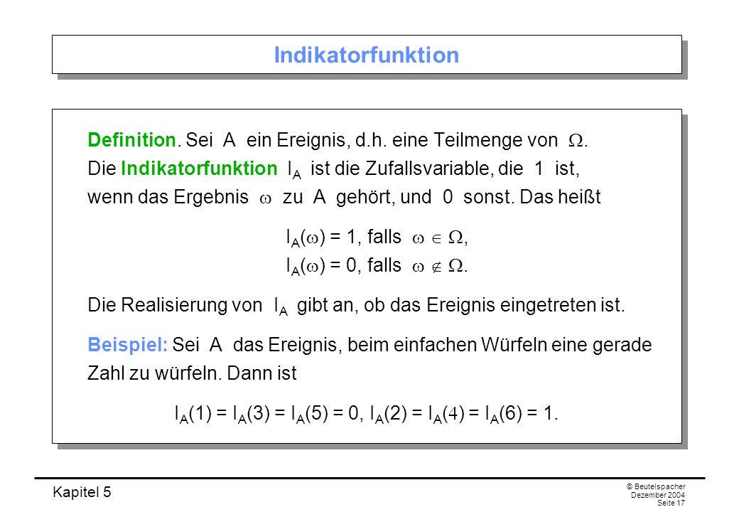 Kapitel 5 © Beutelspacher Dezember 2004 Seite 17 Indikatorfunktion Definition. Sei A ein Ereignis, d.h. eine Teilmenge von. Die Indikatorfunktion I A