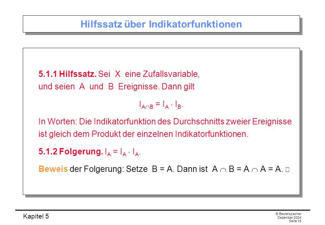 Kapitel 5 © Beutelspacher Dezember 2004 Seite 18 Hilfssatz über Indikatorfunktionen 5.1.1 Hilfssatz. Sei X eine Zufallsvariable, und seien A und B Ere