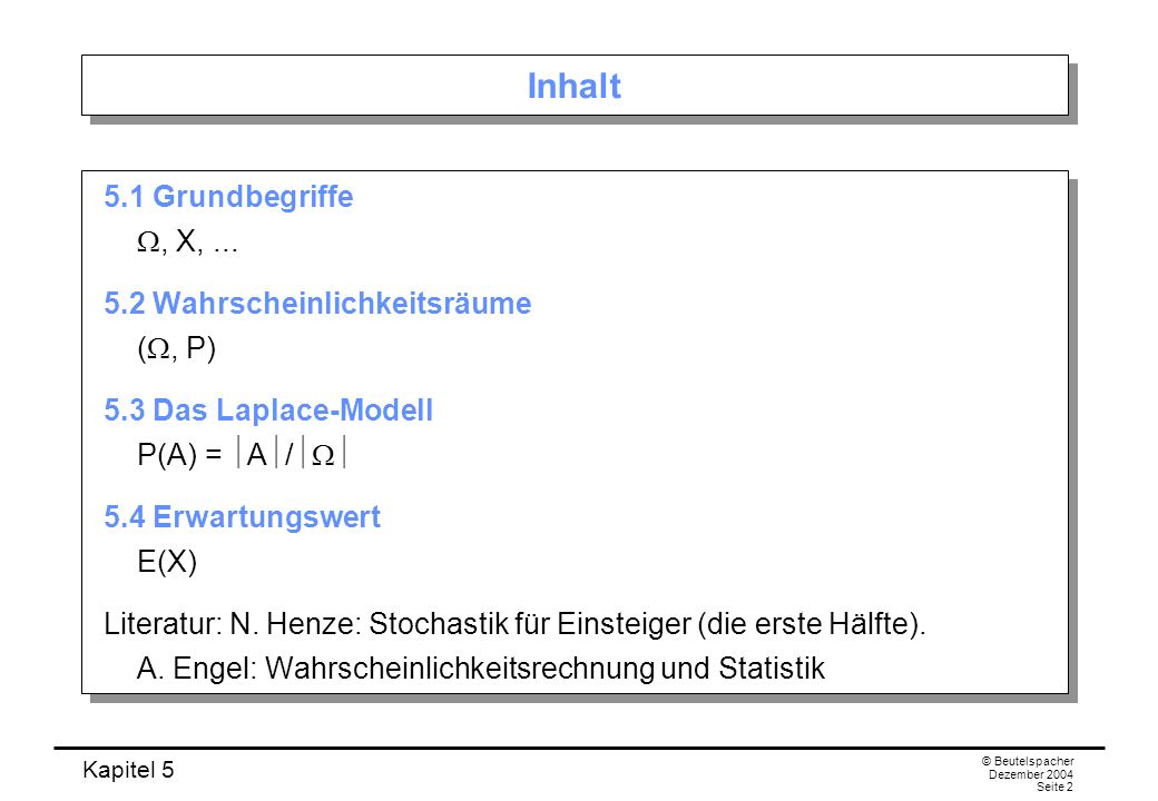 Kapitel 5 © Beutelspacher Dezember 2004 Seite 2 Inhalt 5.1 Grundbegriffe, X,... 5.2 Wahrscheinlichkeitsräume (, P) 5.3 Das Laplace-Modell P(A) = A / 5