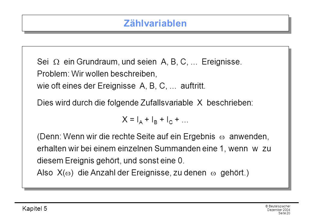 Kapitel 5 © Beutelspacher Dezember 2004 Seite 20 Zählvariablen Sei ein Grundraum, und seien A, B, C,... Ereignisse. Problem: Wir wollen beschreiben, w