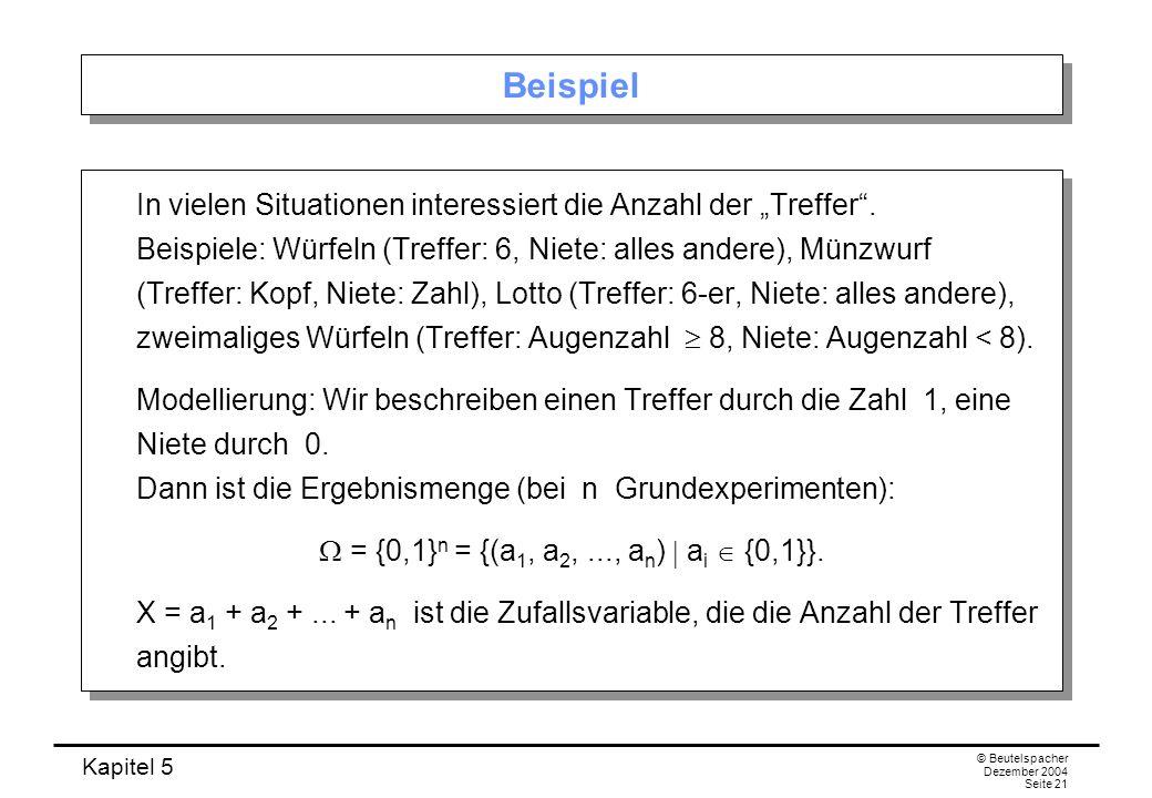 Kapitel 5 © Beutelspacher Dezember 2004 Seite 21 Beispiel In vielen Situationen interessiert die Anzahl der Treffer. Beispiele: Würfeln (Treffer: 6, N