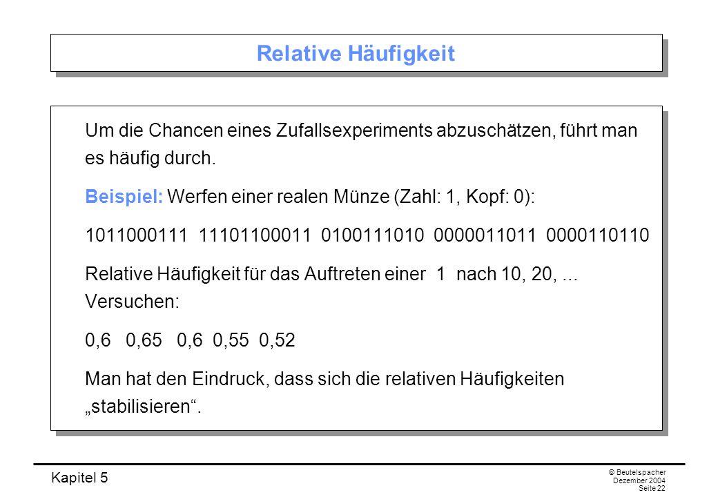 Kapitel 5 © Beutelspacher Dezember 2004 Seite 22 Relative Häufigkeit Um die Chancen eines Zufallsexperiments abzuschätzen, führt man es häufig durch.