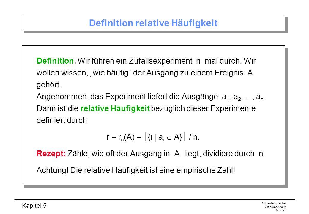 Kapitel 5 © Beutelspacher Dezember 2004 Seite 23 Definition relative Häufigkeit Definition. Wir führen ein Zufallsexperiment n mal durch. Wir wollen w