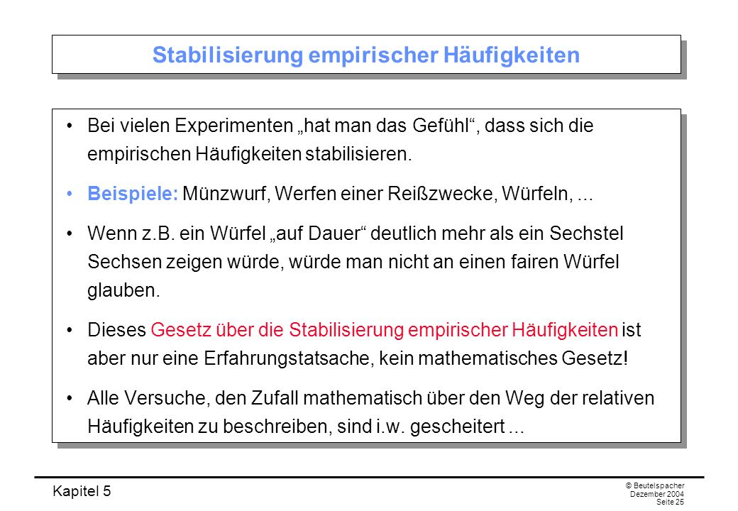 Kapitel 5 © Beutelspacher Dezember 2004 Seite 25 Stabilisierung empirischer Häufigkeiten Bei vielen Experimenten hat man das Gefühl, dass sich die emp