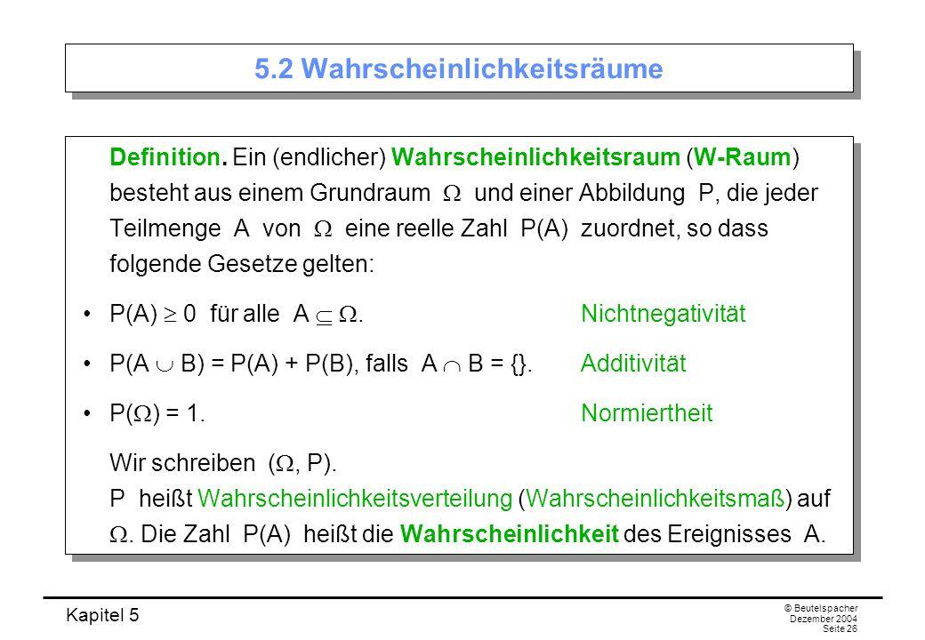 Kapitel 5 © Beutelspacher Dezember 2004 Seite 26 5.2 Wahrscheinlichkeitsräume Definition. Ein (endlicher) Wahrscheinlichkeitsraum (W-Raum) besteht aus