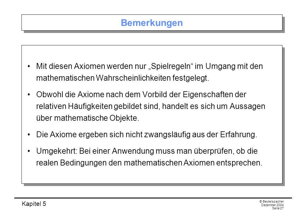 Kapitel 5 © Beutelspacher Dezember 2004 Seite 27 Bemerkungen Mit diesen Axiomen werden nur Spielregeln im Umgang mit den mathematischen Wahrscheinlich