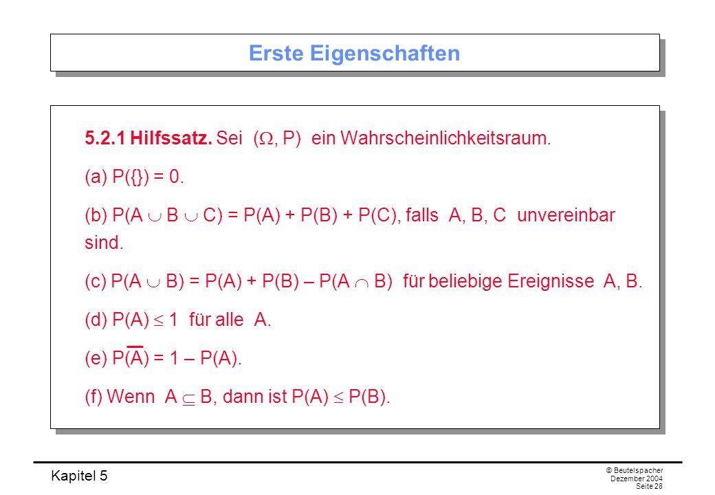 Kapitel 5 © Beutelspacher Dezember 2004 Seite 28 Erste Eigenschaften 5.2.1 Hilfssatz. Sei (, P) ein Wahrscheinlichkeitsraum. (a) P({}) = 0. (b) P(A B