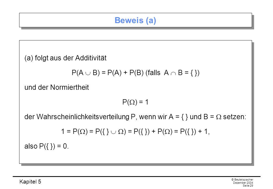 Kapitel 5 © Beutelspacher Dezember 2004 Seite 29 Beweis (a) (a) folgt aus der Additivität P(A B) = P(A) + P(B) (falls A B = { }) und der Normiertheit